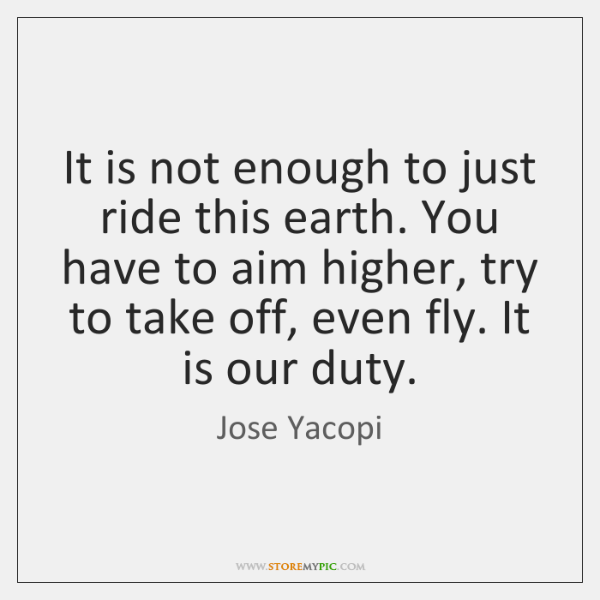 It is not enough to just ride this earth. You have to ...