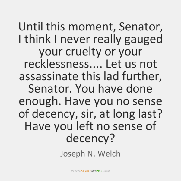 Until this moment, Senator, I think I never really gauged your cruelty ...