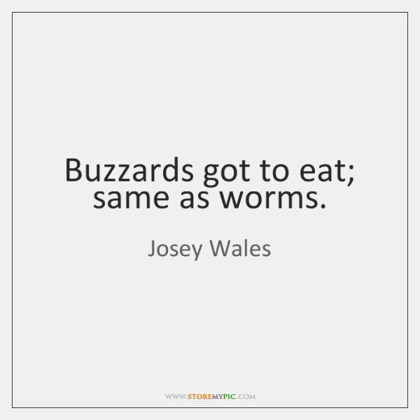 Buzzards got to eat; same as worms.