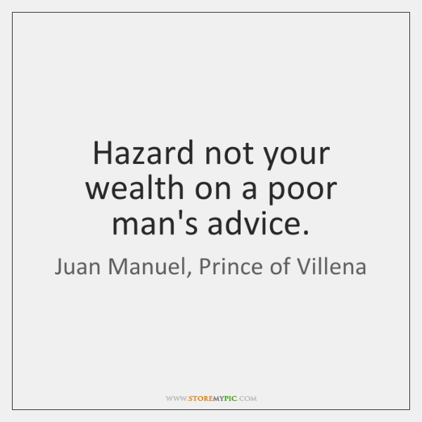 Hazard not your wealth on a poor man's advice.