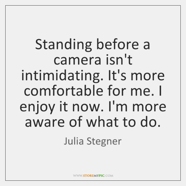 Standing before a camera isn't intimidating. It's more comfortable for me. I ...