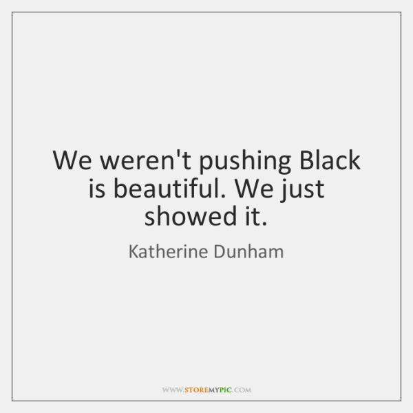 We weren't pushing Black is beautiful. We just showed it.