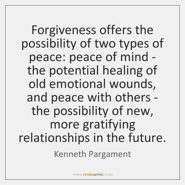 Forgiveness offers the possibility of two types of peace: peace of mind ...