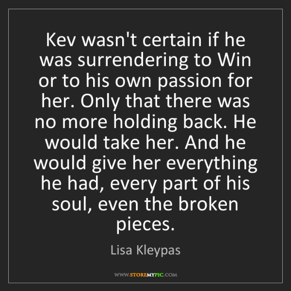 Lisa Kleypas: Kev wasn't certain if he was surrendering to Win or to...
