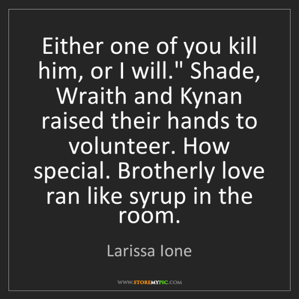 """Larissa Ione: Either one of you kill him, or I will."""" Shade, Wraith..."""