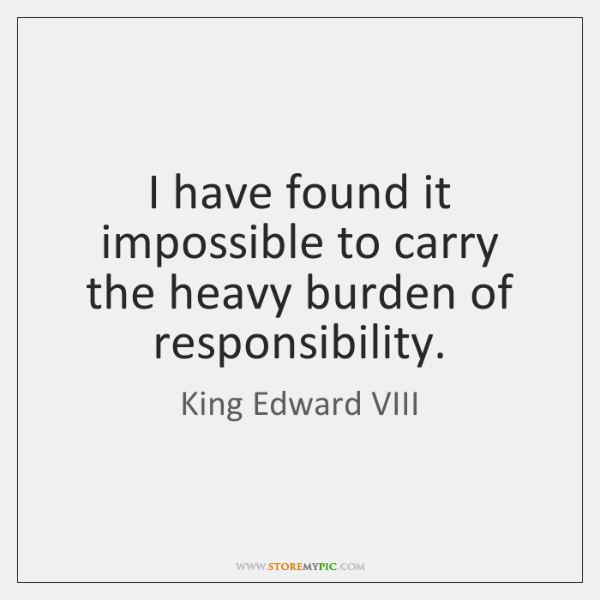 I have found it impossible to carry the heavy burden of responsibility.