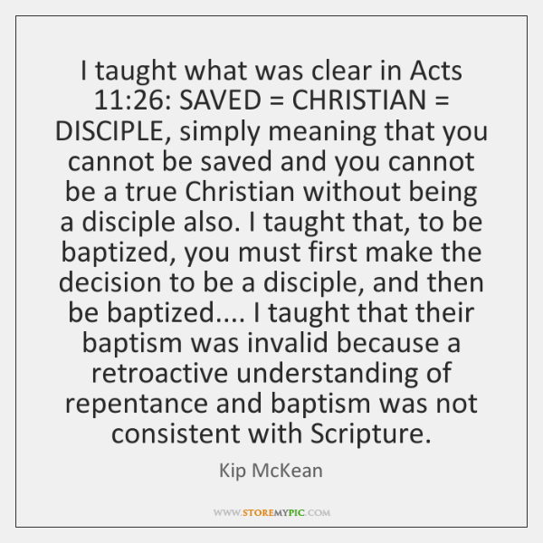 I taught what was clear in Acts 11:26: SAVED = CHRISTIAN = DISCIPLE, simply meaning ...