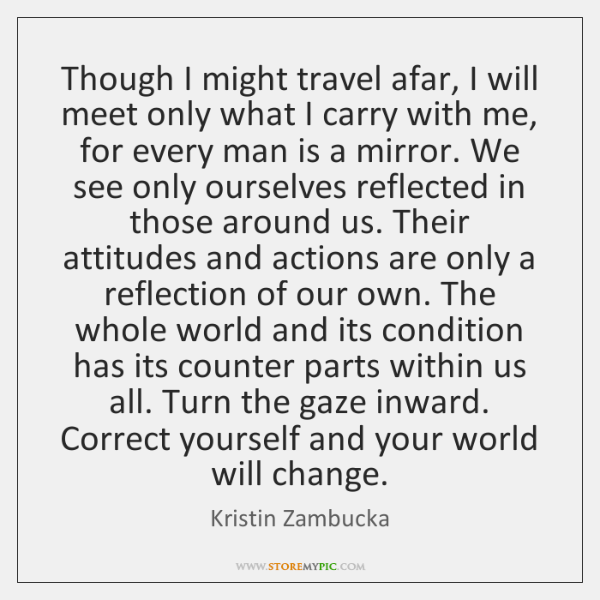 Though I might travel afar, I will meet only what I carry ...