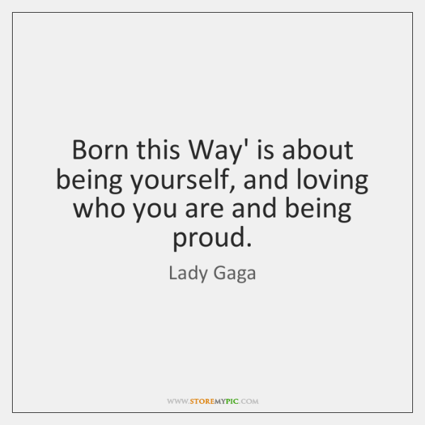 Born this Way' is about being yourself, and loving who you are ...