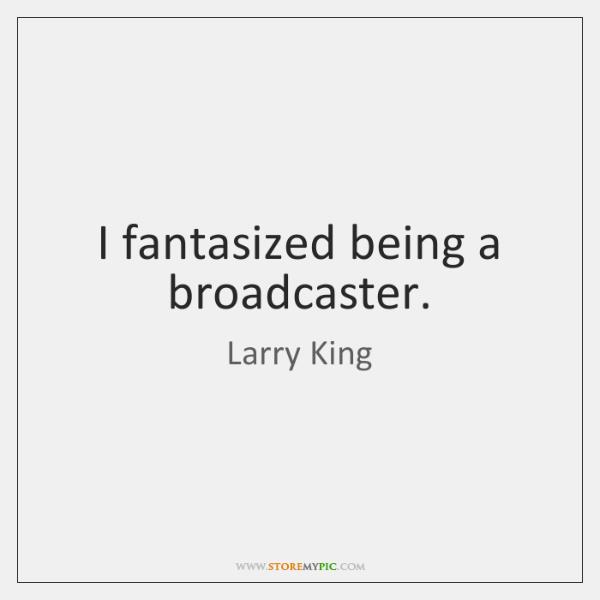I fantasized being a broadcaster.