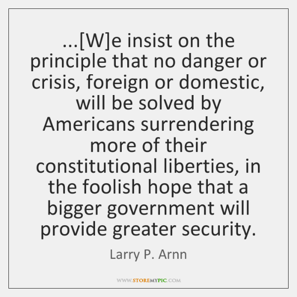 ...[W]e insist on the principle that no danger or crisis, foreign ...