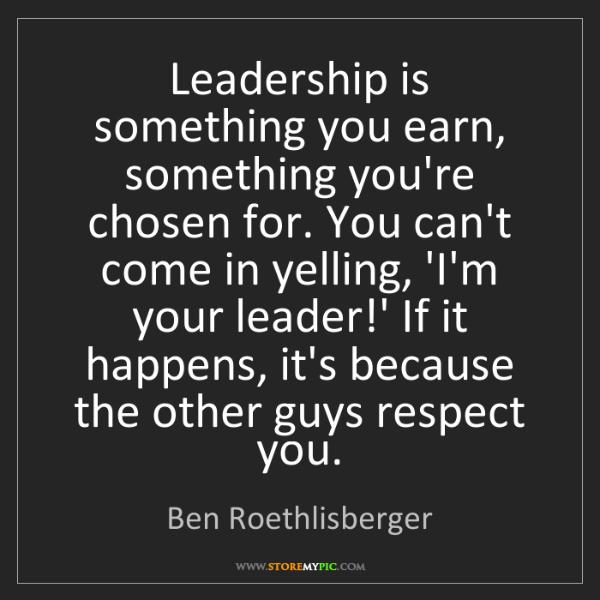 Ben Roethlisberger: Leadership is something you earn, something you're chosen...