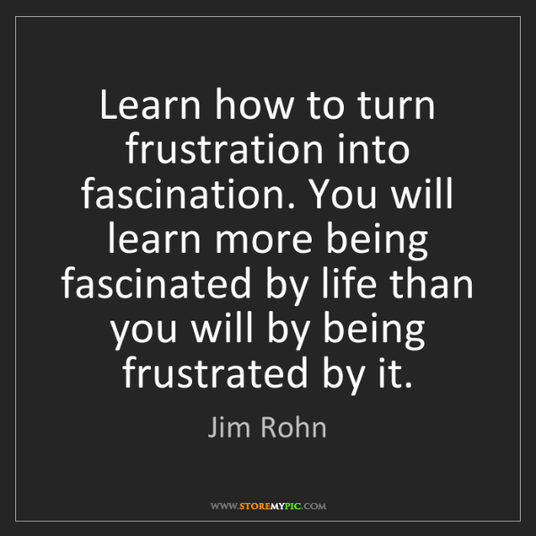 Jim Rohn: Learn how to turn frustration into fascination. You will...