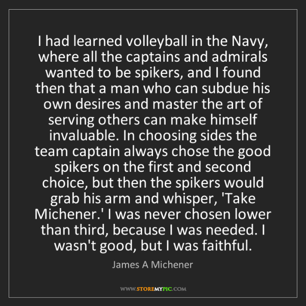 James A Michener: I had learned volleyball in the Navy, where all the captains...
