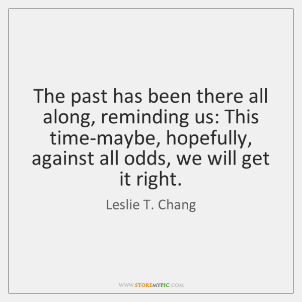 The past has been there all along, reminding us: This time-maybe, hopefully, ...