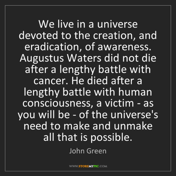 John Green: We live in a universe devoted to the creation, and eradication,...
