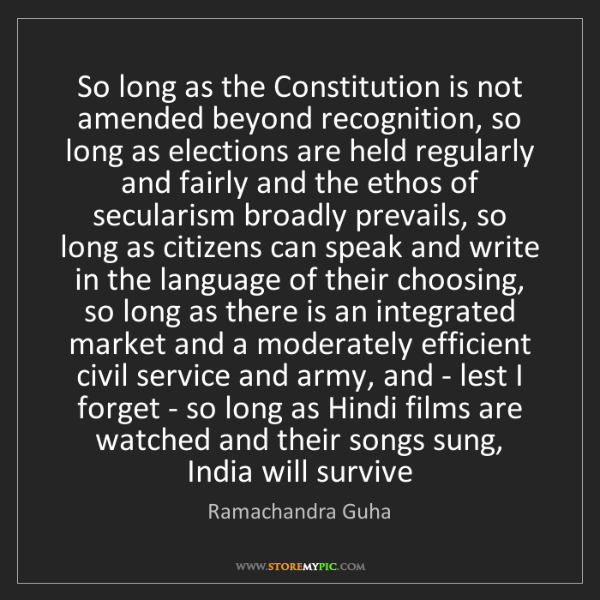 Ramachandra Guha: So long as the Constitution is not amended beyond recognition,...