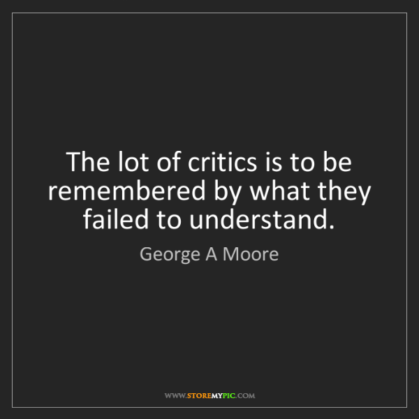 George A Moore: The lot of critics is to be remembered by what they failed...