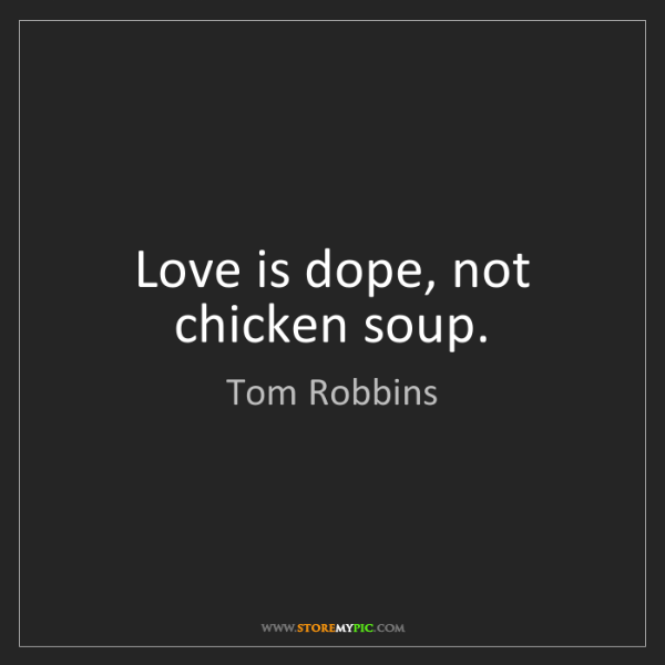 Tom Robbins: Love is dope, not chicken soup.