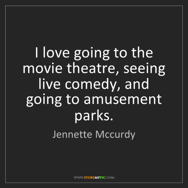 Jennette Mccurdy: I love going to the movie theatre, seeing live comedy,...