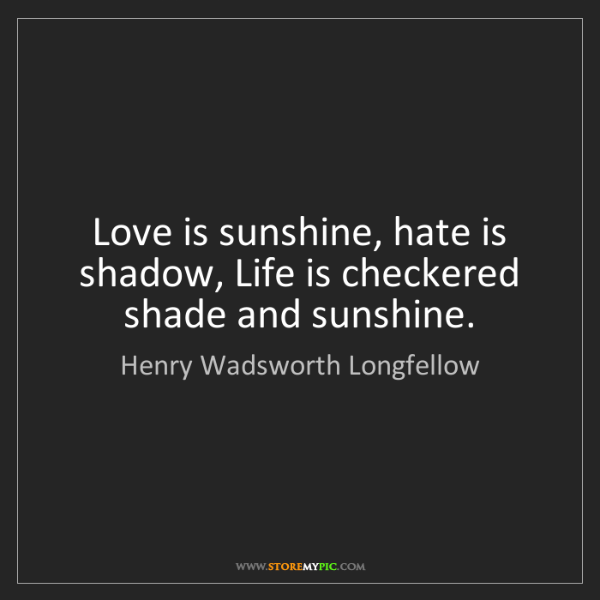 Henry Wadsworth Longfellow: Love is sunshine, hate is shadow, Life is checkered shade...