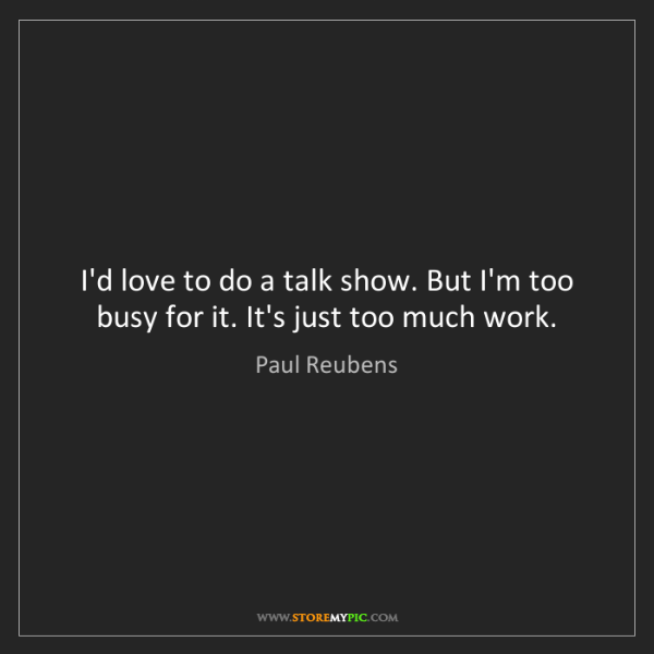 Paul Reubens: I'd love to do a talk show. But I'm too busy for it....