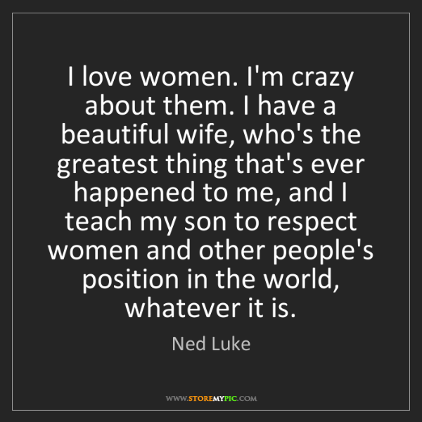 Ned Luke: I love women. I'm crazy about them. I have a beautiful...