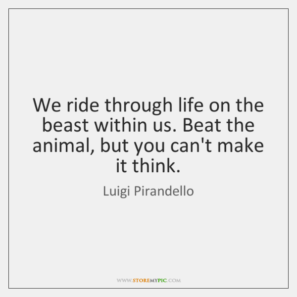 We ride through life on the beast within us. Beat the animal, ...