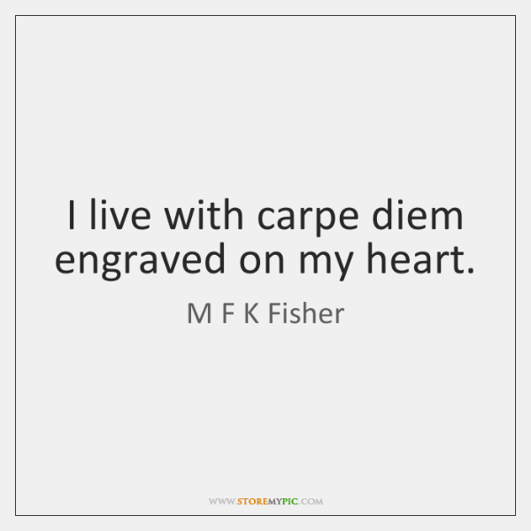 I live with carpe diem engraved on my heart.