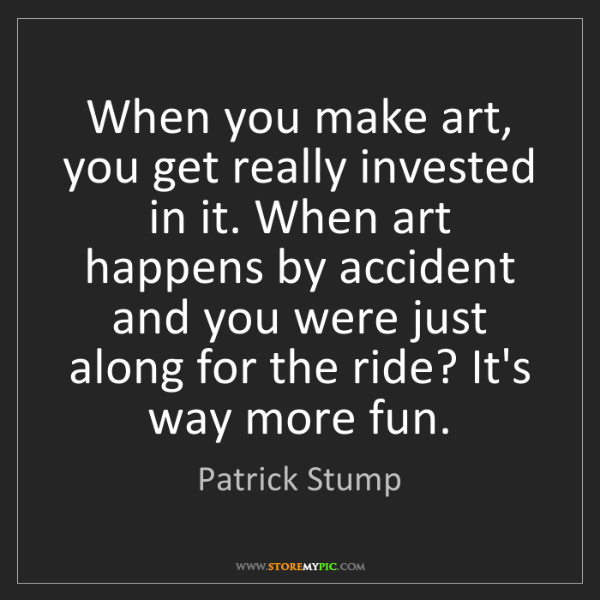 Patrick Stump: When you make art, you get really invested in it. When...
