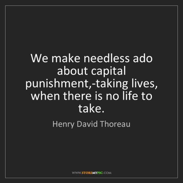 Henry David Thoreau: We make needless ado about capital punishment,-taking...