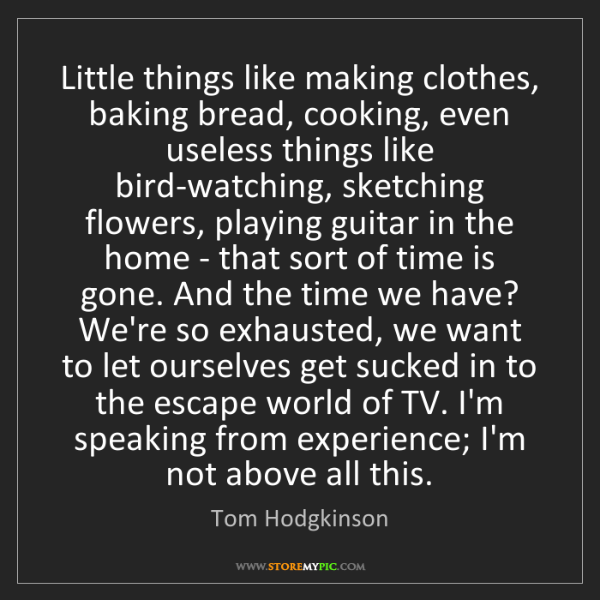 Tom Hodgkinson: Little things like making clothes, baking bread, cooking,...
