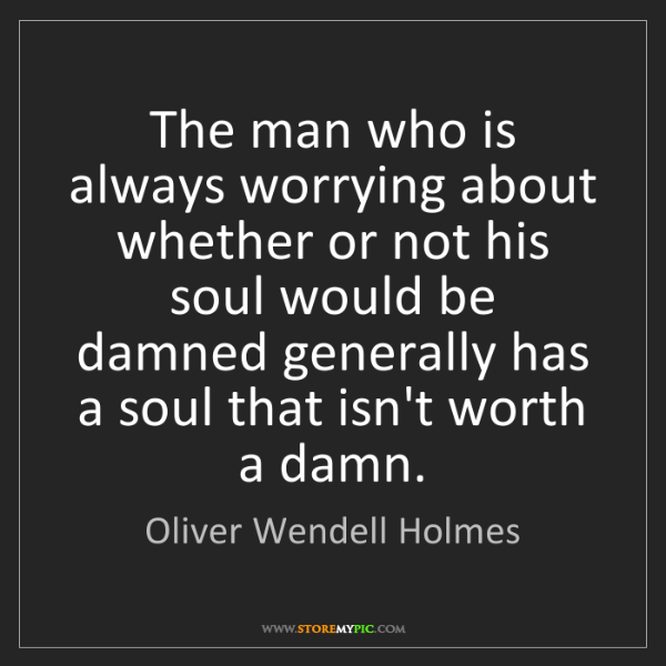 Oliver Wendell Holmes: The man who is always worrying about whether or not his...