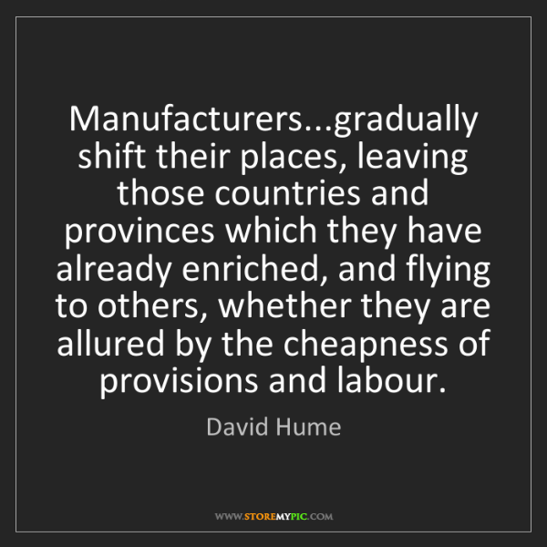 David Hume: Manufacturers...gradually shift their places, leaving...