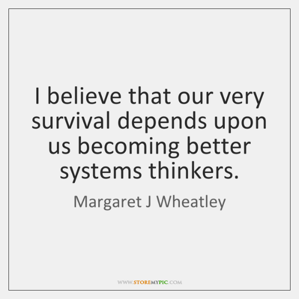 I believe that our very survival depends upon us becoming better systems ...