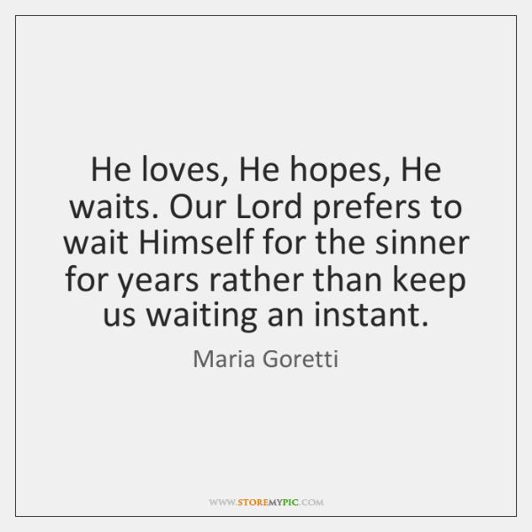 He loves, He hopes, He waits. Our Lord prefers to wait Himself ...