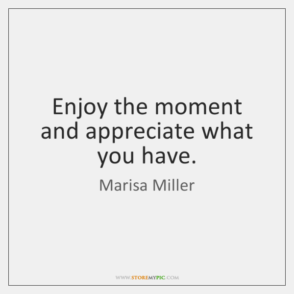 Enjoy the moment and appreciate what you have.