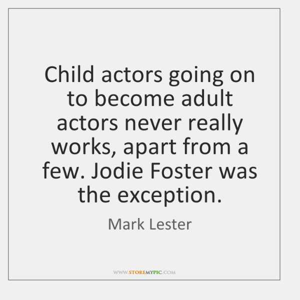 Child actors going on to become adult actors never really works, apart ...