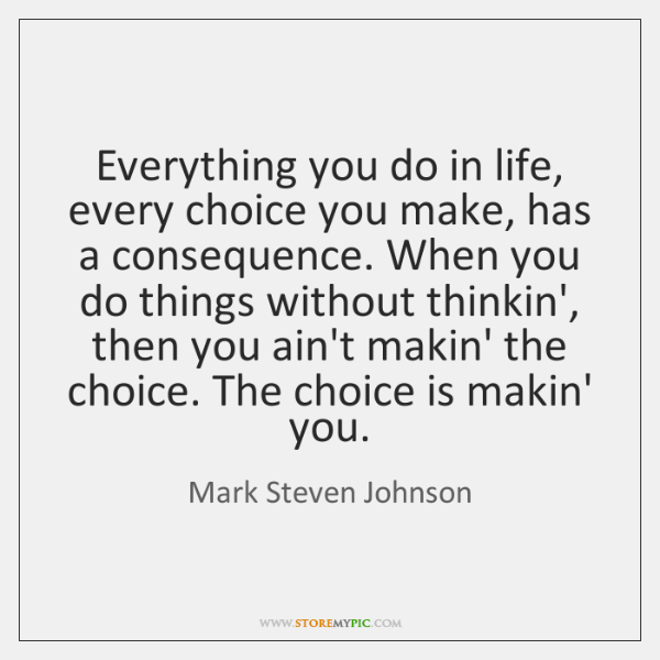 Everything you do in life, every choice you make, has a consequence. ...