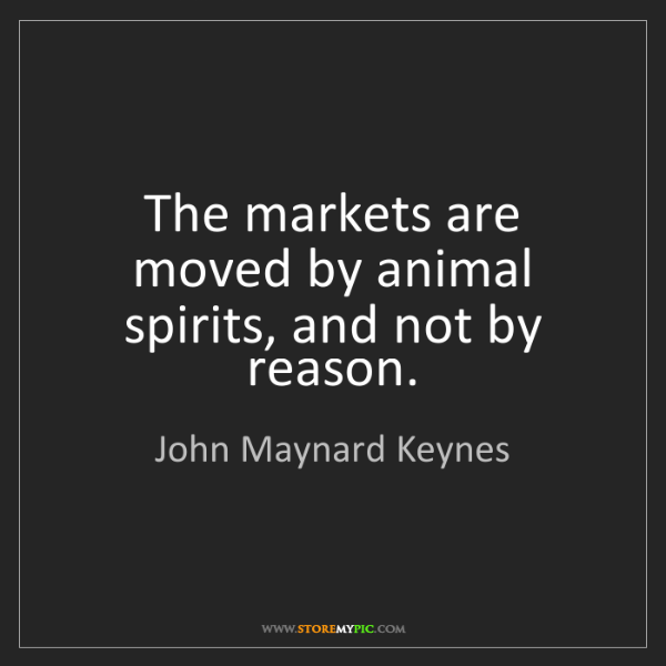 John Maynard Keynes: The markets are moved by animal spirits, and not by reason.