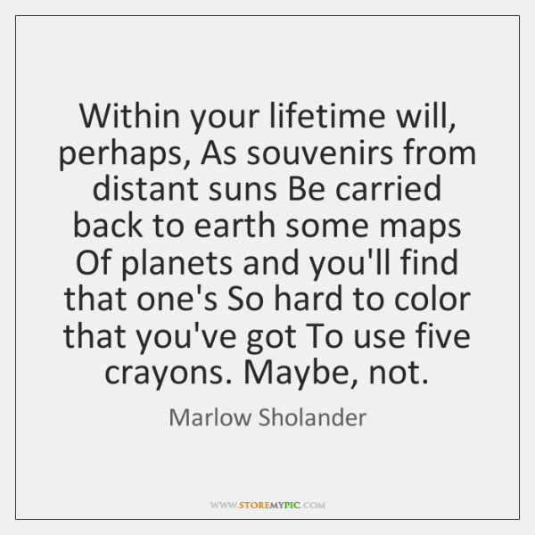 Within your lifetime will, perhaps, As souvenirs from distant suns Be carried ...