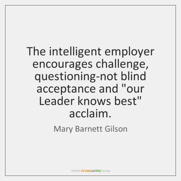 """The intelligent employer encourages challenge, questioning-not blind acceptance and """"our Leader know"""