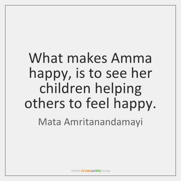 What makes Amma happy, is to see her children helping others to ...