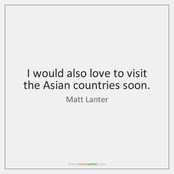 I would also love to visit the Asian countries soon.