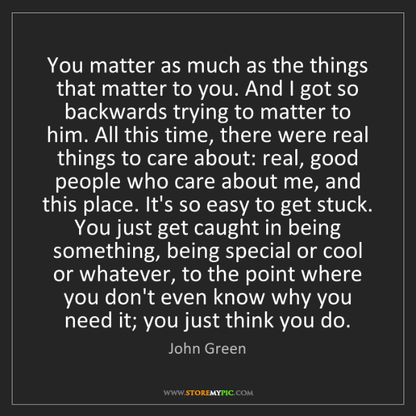 John Green: You matter as much as the things that matter to you....