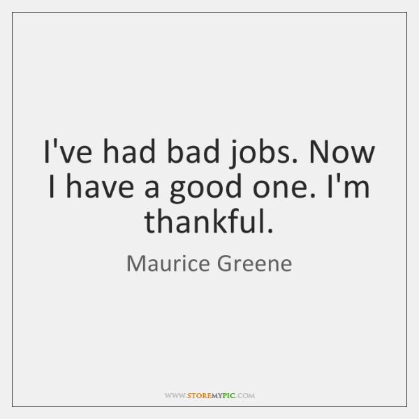 I've had bad jobs. Now I have a good one. I'm thankful.