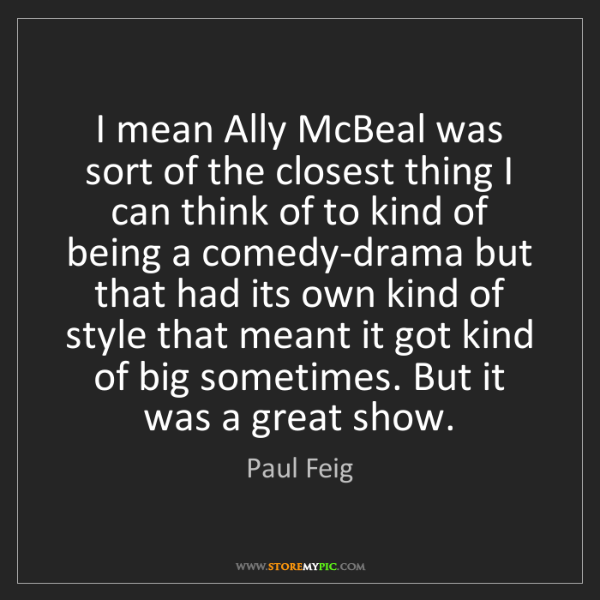 Paul Feig: I mean Ally McBeal was sort of the closest thing I can...