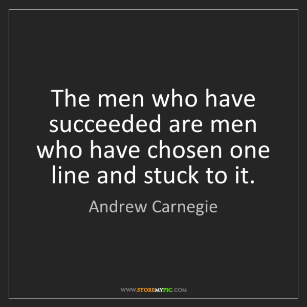 Andrew Carnegie: The men who have succeeded are men who have chosen one...