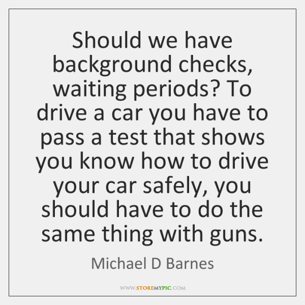 Should we have background checks, waiting periods? To drive a car you ...