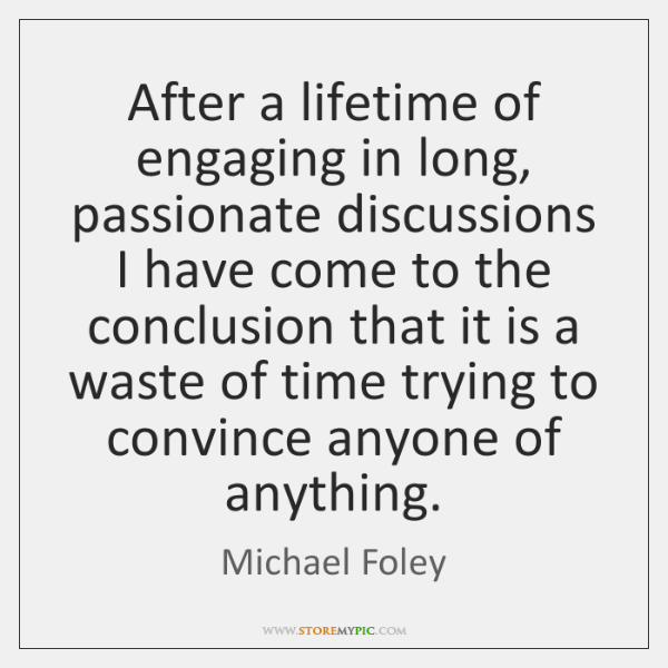 After a lifetime of engaging in long, passionate discussions I have come ...